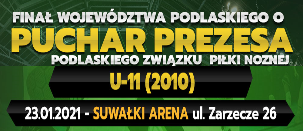 FINAŁ ROCZNIKA 2010 ( U-11) 23.01.2021 SUWAŁKI ARENA ul. Zarzecze 26